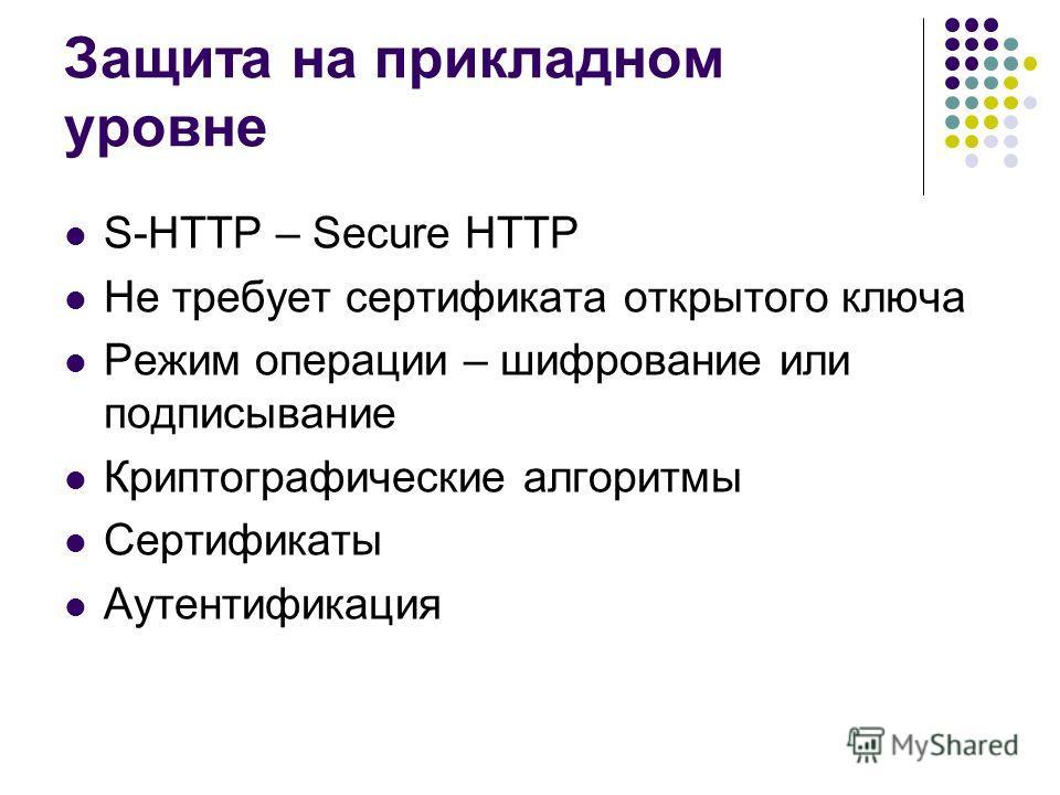 S-HTTP – Secure HTTP Не требует сертификата открытого ключа Режим операции – шифрование или подписывание Криптографические алгоритмы Сертификаты Аутентификация