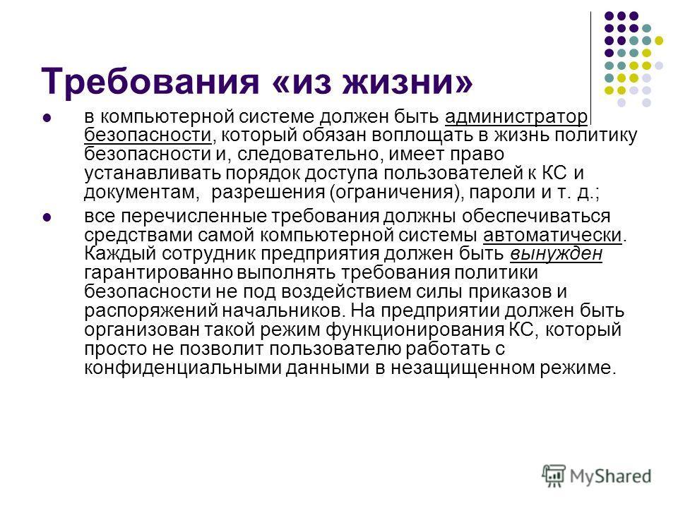 Требования «из жизни» в компьютерной системе должен быть администратор безопасности, который обязан воплощать в жизнь политику безопасности и, следовательно, имеет право устанавливать порядок доступа пользователей к КС и документам, разрешения (огран