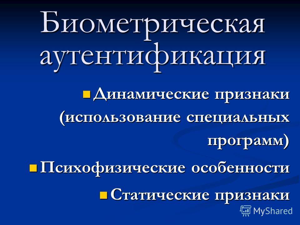 Биометрическая аутентификация Динамические признаки (использование специальных программ) Динамические признаки (использование специальных программ) Психофизические особенности Психофизические особенности Статические признаки Статические признаки