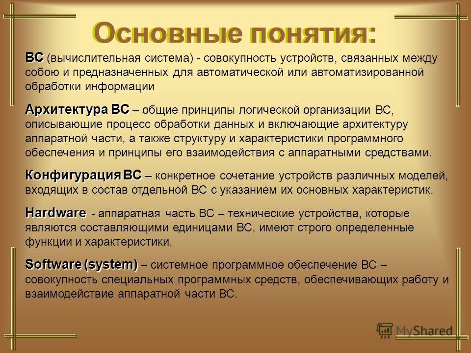 Основные понятия: ВС ВС (вычислительная система) - совокупность устройств, связанных между собою и предназначенных для автоматической или автоматизированной обработки информации Архитектура ВС Архитектура ВС – общие принципы логической организации ВС