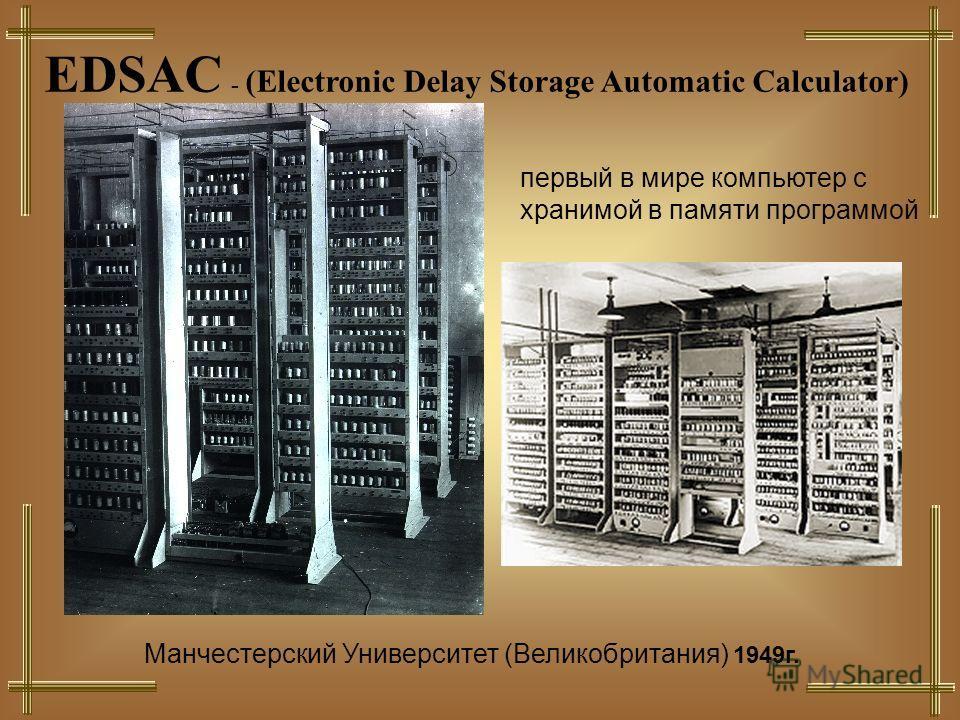 EDSAC - (Electronic Delay Storage Automatic Calculator) Манчестерский Университет (Великобритания) 1949г. первый в мире компьютер с хранимой в памяти программой