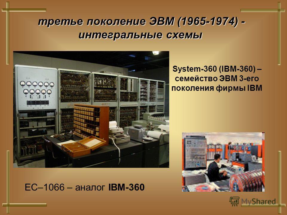 третье поколение ЭВМ (1965-1974) - интегральные схемы System-360 (IBM-360) – семейство ЭВМ 3-его поколения фирмы IBM ЕС–1066 – аналог IBM-360