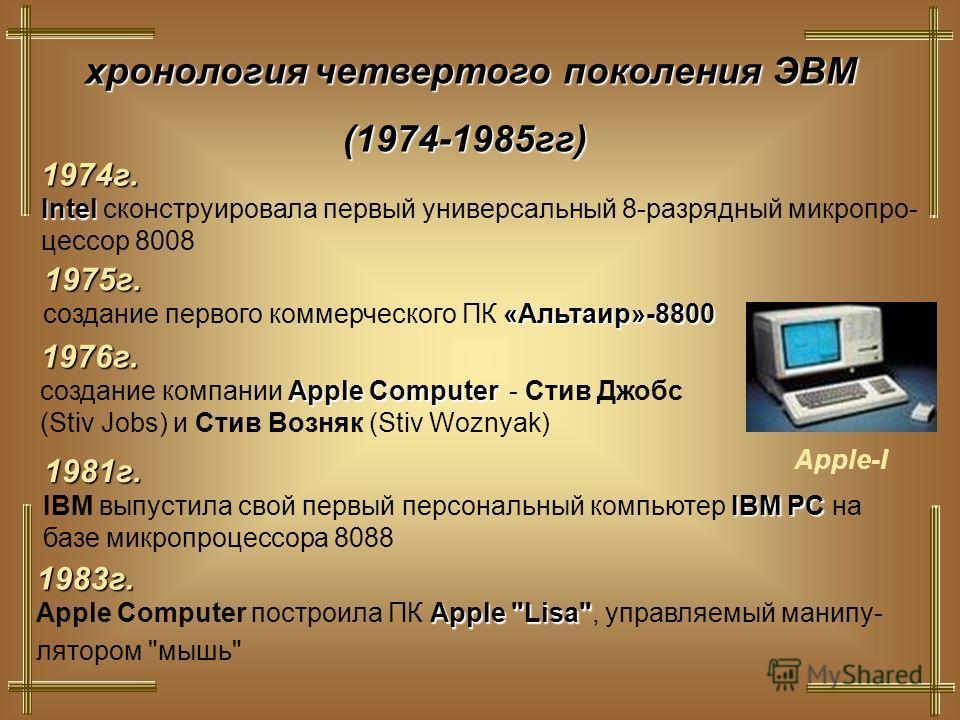 хронологиячетвертого поколения ЭВМ хронология четвертого поколения ЭВМ(1974-1985гг) 1974г. Intel Intel сконструировала первый универсальный 8-разрядный микропро- цессор 8008 1975г. «Альтаир»-8800 создание первого коммерческого ПК «Альтаир»-8800 Apple
