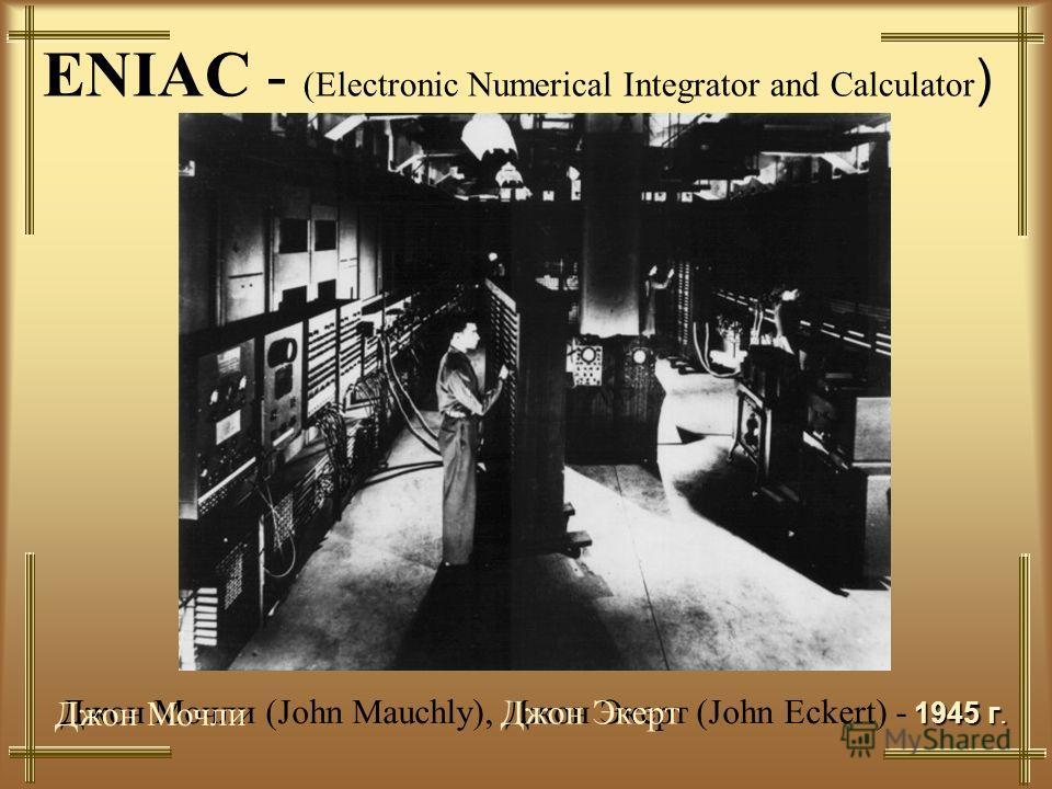 ENIAC - (Electronic Numerical Integrator and Calculator ) 1945 г. Джон Мочли (John Mauchly), Джон Экерт (John Eckert) - 1945 г. Джон Мочли Джон Экерт