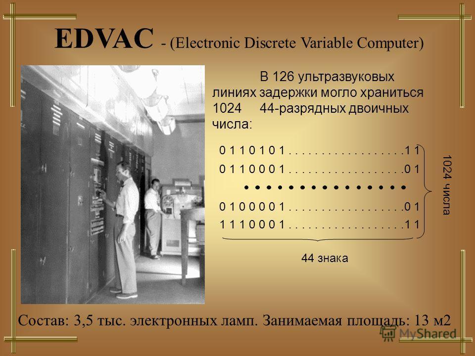 EDVAC - (Electronic Discrete Variable Computer) В 126 ультразвуковых линиях задержки могло храниться 1024 44-разрядных двоичных числа: 1 1 1 0 0 0 1..................1 1 44 знака 0 1 0 0 0 0 1..................0 1 0 1 1 0 0 0 1..................0 1 0