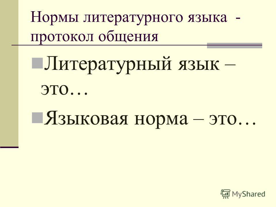 Нормы литературного языка - протокол общения Литературный язык – это… Языковая норма – это…