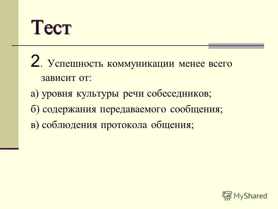 Тест 2. Успешность коммуникации менее всего зависит от: а) уровня культуры речи собеседников; б) содержания передаваемого сообщения; в) соблюдения протокола общения;