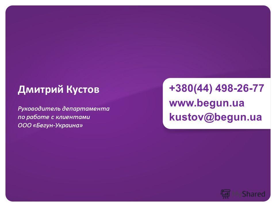 +380(44) 498-26-77 www.begun.ua kustov@begun.ua Дмитрий Кустов Руководитель департамента по работе с клиентами ООО «Бегун-Украина»