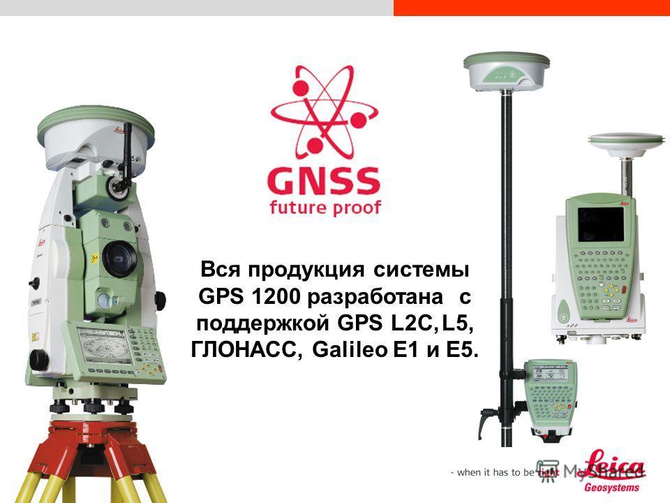 1.28 Вся продукция системы GPS 1200 разработана с поддержкой GPS L2C, L5, ГЛОНАСС, Galileo E1 и E5.