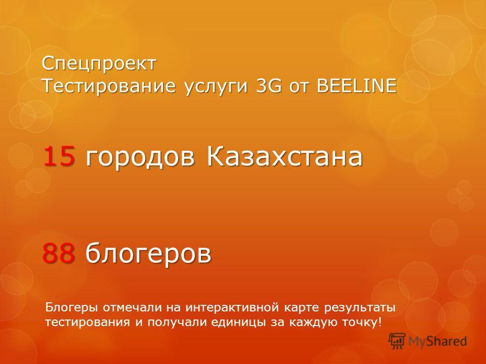 Спецпроект Тестирование услуги 3G от BEELINE 15 городов Казахстана 88 блогеров Блогеры отмечали на интерактивной карте результаты тестирования и получали единицы за каждую точку!