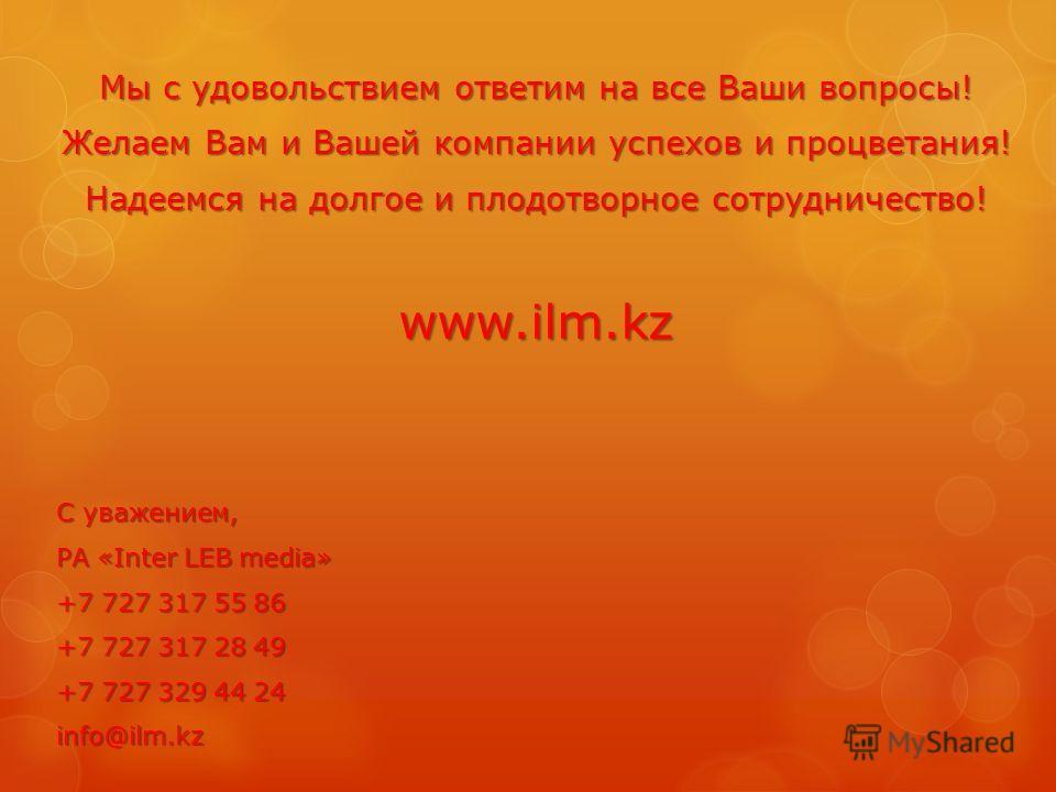 Мы с удовольствием ответим на все Ваши вопросы! Желаем Вам и Вашей компании успехов и процветания! Надеемся на долгое и плодотворное сотрудничество! www.ilm.kz С уважением, РА «Inter LEB media» +7 727 317 55 86 +7 727 317 28 49 +7 727 329 44 24 info@