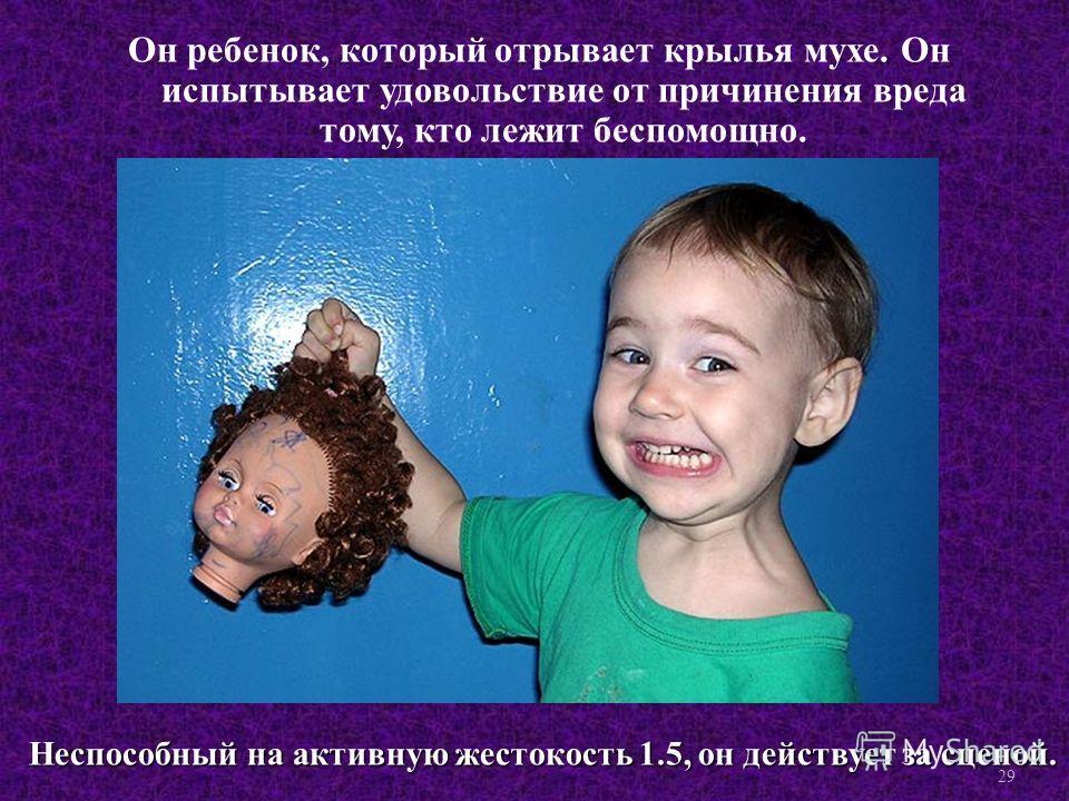 Он ребенок, который отрывает крылья мухе. Он испытывает удовольствие от причинения вреда тому, кто лежит беспомощно. Неспособный на активную жестокость 1.5, он действует за сценой. 29