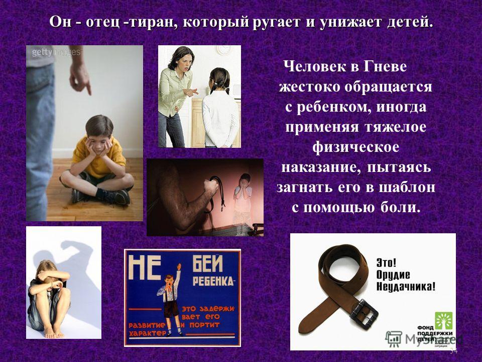 Человек в Гневе жестоко обращается с ребенком, иногда применяя тяжелое физическое наказание, пытаясь загнать его в шаблон с помощью боли. Он - отец - тиран, который ругает и унижает детей. 34