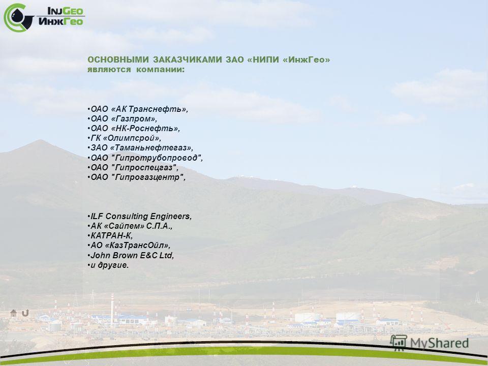 ОСНОВНЫМИ ЗАКАЗЧИКАМИ ЗАО «НИПИ «ИнжГео» являются компании: ОАО «АК Транснефть», ОАО «Газпром», ОАО «НК-Роснефть», ГК «Олимпсрой», ЗАО «Таманьнефтегаз», ОАО