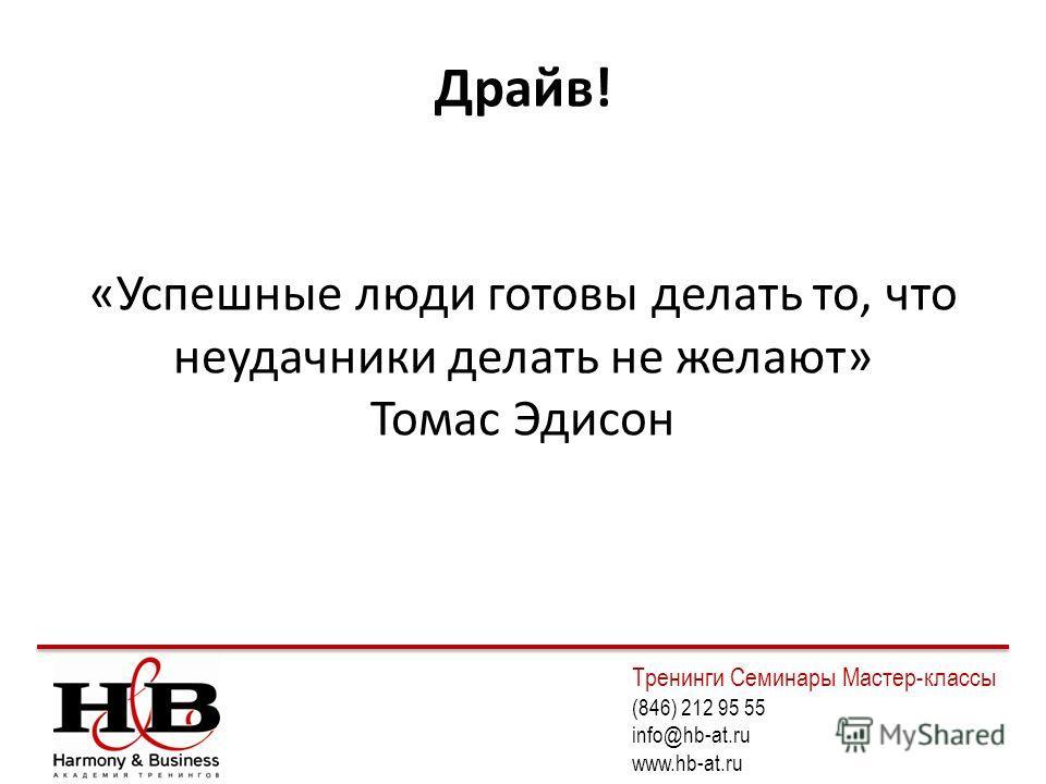 Драйв! «Успешные люди готовы делать то, что неудачники делать не желают» Томас Эдисон Тренинги Семинары Мастер-классы (846) 212 95 55 info@hb-at.ru www.hb-at.ru