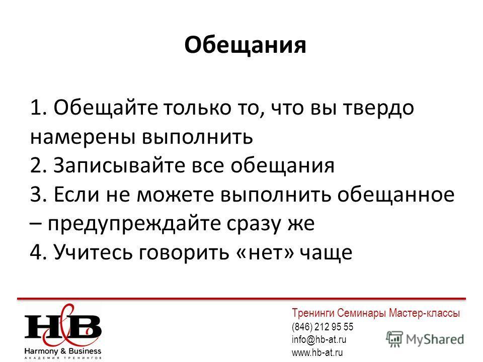 Обещания 1. Обещайте только то, что вы твердо намерены выполнить 2. Записывайте все обещания 3. Если не можете выполнить обещанное – предупреждайте сразу же 4. Учитесь говорить «нет» чаще Тренинги Семинары Мастер-классы (846) 212 95 55 info@hb-at.ru