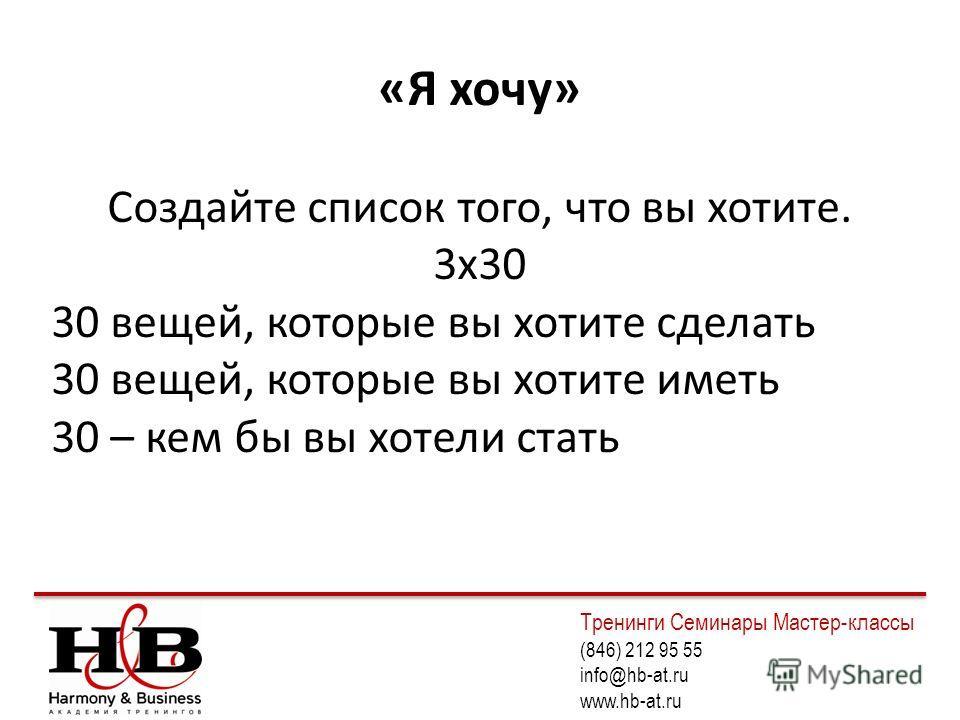 «Я хочу» Создайте список того, что вы хотите. 3х30 30 вещей, которые вы хотите сделать 30 вещей, которые вы хотите иметь 30 – кем бы вы хотели стать Тренинги Семинары Мастер-классы (846) 212 95 55 info@hb-at.ru www.hb-at.ru