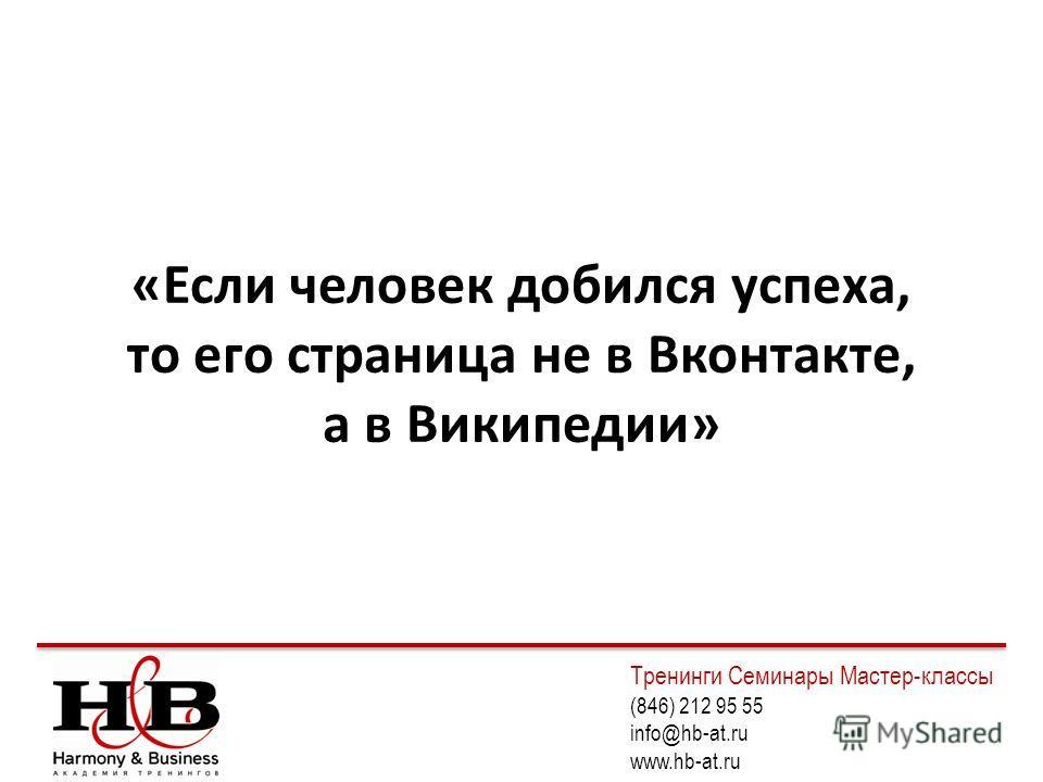 «Если человек добился успеха, то его страница не в Вконтакте, а в Википедии» Тренинги Семинары Мастер-классы (846) 212 95 55 info@hb-at.ru www.hb-at.ru