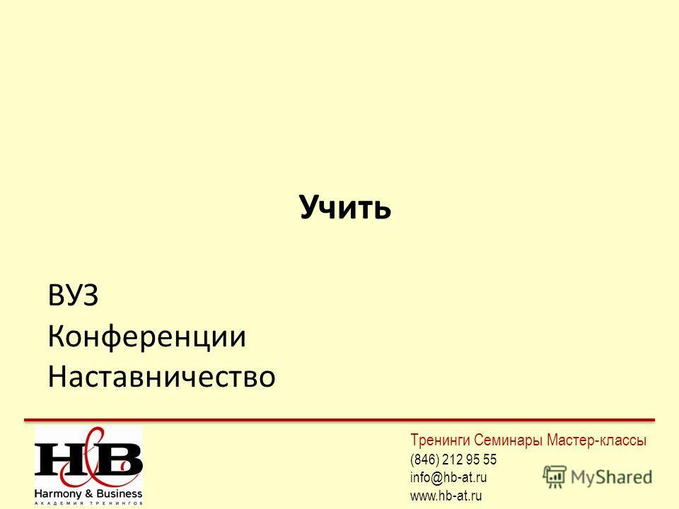 Учить ВУЗ Конференции Наставничество Тренинги Семинары Мастер-классы (846) 212 95 55 info@hb-at.ru www.hb-at.ru
