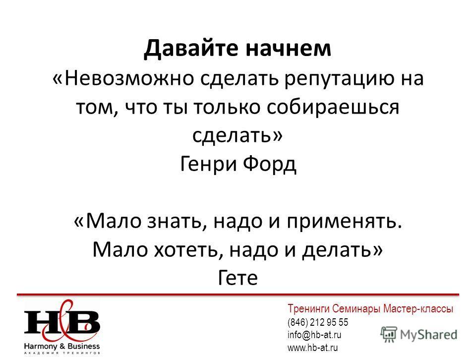 Давайте начнем «Невозможно сделать репутацию на том, что ты только собираешься сделать» Генри Форд «Мало знать, надо и применять. Мало хотеть, надо и делать» Гете Тренинги Семинары Мастер-классы (846) 212 95 55 info@hb-at.ru www.hb-at.ru