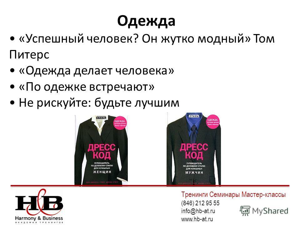 Одежда «Успешный человек? Он жутко модный» Том Питерс «Одежда делает человека» «По одежке встречают» Не рискуйте: будьте лучшим Тренинги Семинары Мастер-классы (846) 212 95 55 info@hb-at.ru www.hb-at.ru