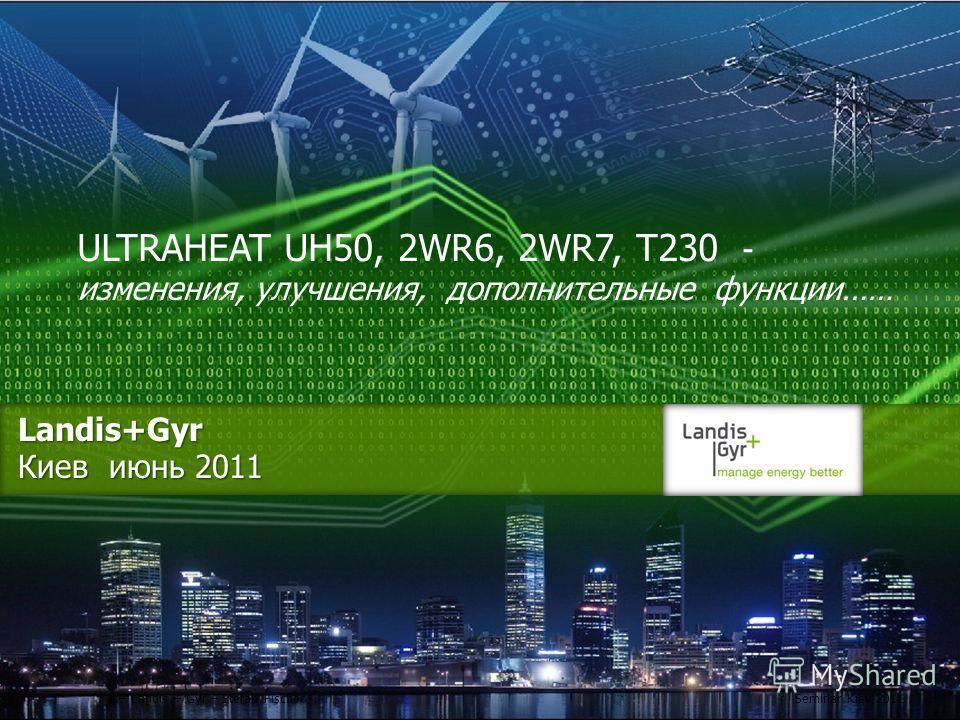 Landis+Gyr Киев июнь 2011 ULTRAHEAT UH50, 2WR6, 2WR7, Т230 - изменения, улучшения, дополнительные функции…… 1 – Landis + Gyr – Stefan FischerSeminar Kiev 2011