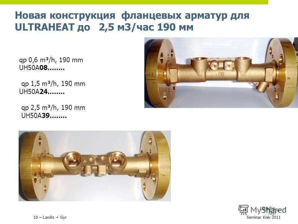 Новая конструкция фланцевых арматур для ULTRAHEAT до 2,5 м3/час 190 мм 10 – Landis + GyrSeminar Kiev 2011 qp 0,6 m³/h, 190 mm UH50A08…….. qp 1,5 m³/h, 190 mm UH50A24…….. qp 2,5 m³/h, 190 mm UH50A39……..