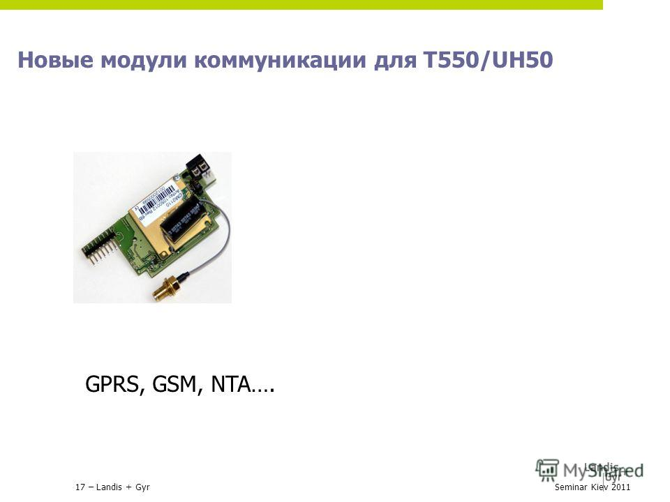 17 – Landis + Gyr Новые модули коммуникации для Т550/UH50 Seminar Kiev 2011 GPRS, GSM, NTA….