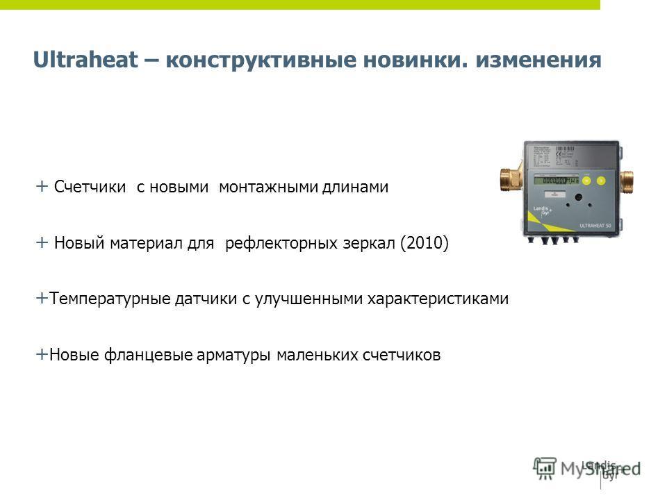 Ultraheat – конструктивные новинки. изменения + Счетчики c новыми монтажными длинами + Новый материал для рефлекторных зеркал (2010) + Температурные датчики с улучшенными характеристиками + Новые фланцевые арматуры маленьких счетчиков