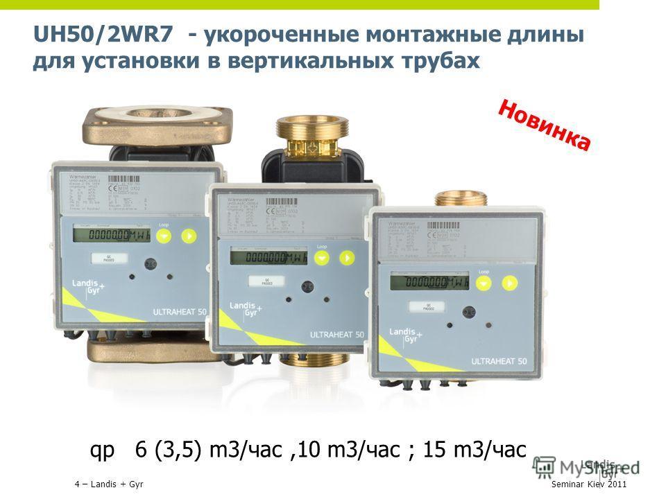 UH50/2WR7 - укороченные монтажные длины для установки в вертикальных трубах Новинка qp 6 (3,5) m3/час,10 m3/час ; 15 m3/час 4 – Landis + GyrSeminar Kiev 2011