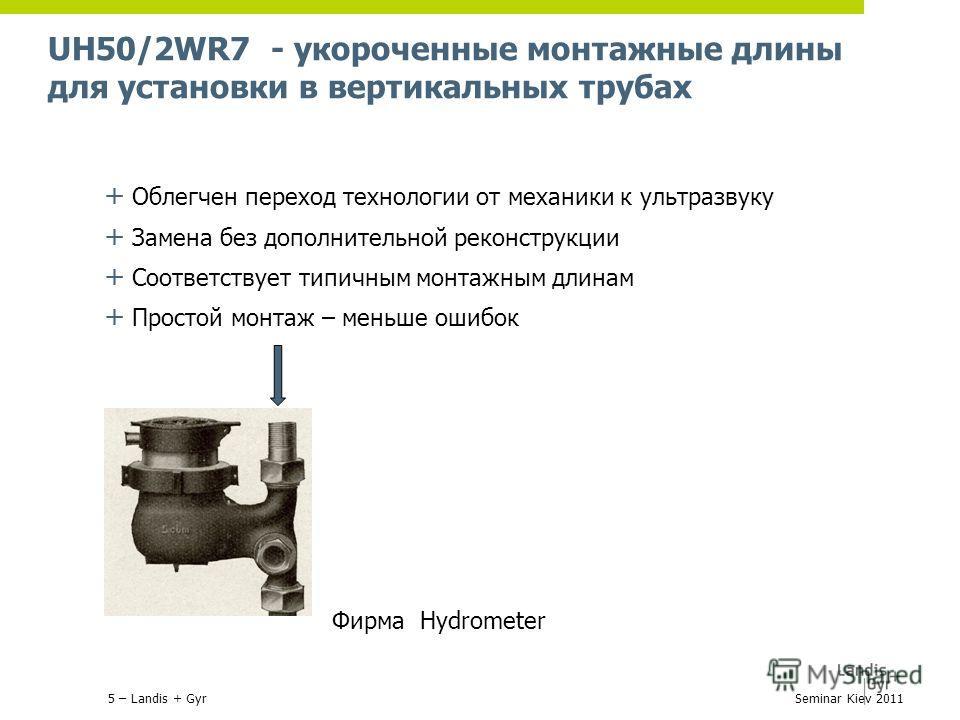 UH50/2WR7 - укороченные монтажные длины для установки в вертикальных трубах + Облегчен переход технологии от механики к ультразвуку + Замена без дополнительной реконструкции + Соответствует типичным монтажным длинам + Простой монтаж – меньше ошибок Ф