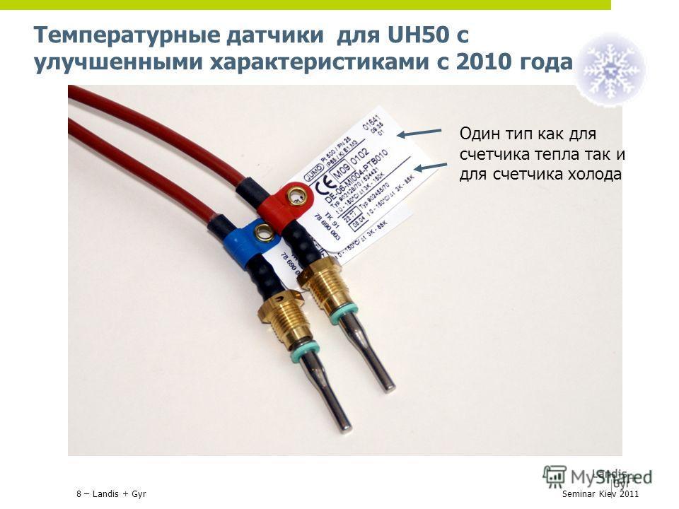 Температурные датчики для UH50 с улучшенными характеристиками с 2010 года Один тип как для счетчика тепла так и для счетчика холода 8 – Landis + GyrSeminar Kiev 2011