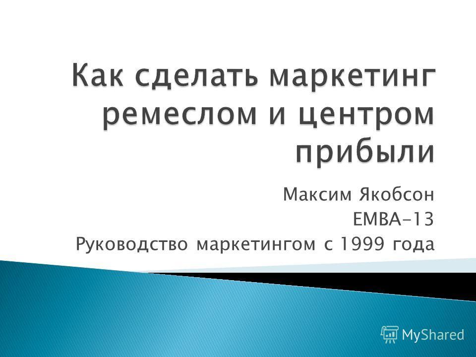 Максим Якобсон ЕМВА-13 Руководство маркетингом с 1999 года