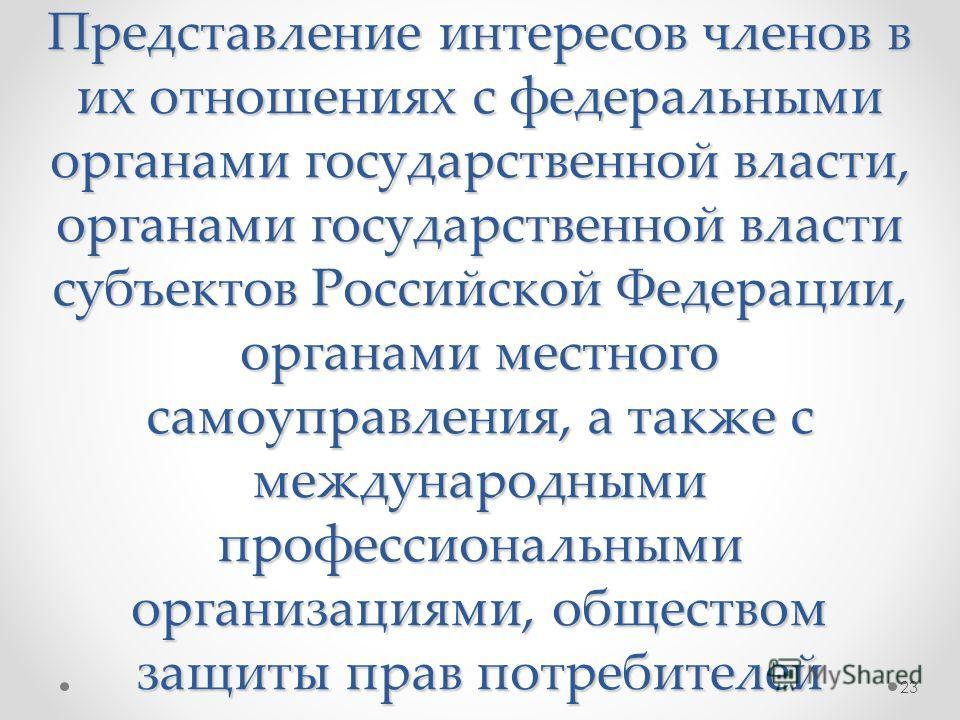 Представление интересов членов в их отношениях с федеральными органами государственной власти, органами государственной власти субъектов Российской Федерации, органами местного самоуправления, а также с международными профессиональными организациями,