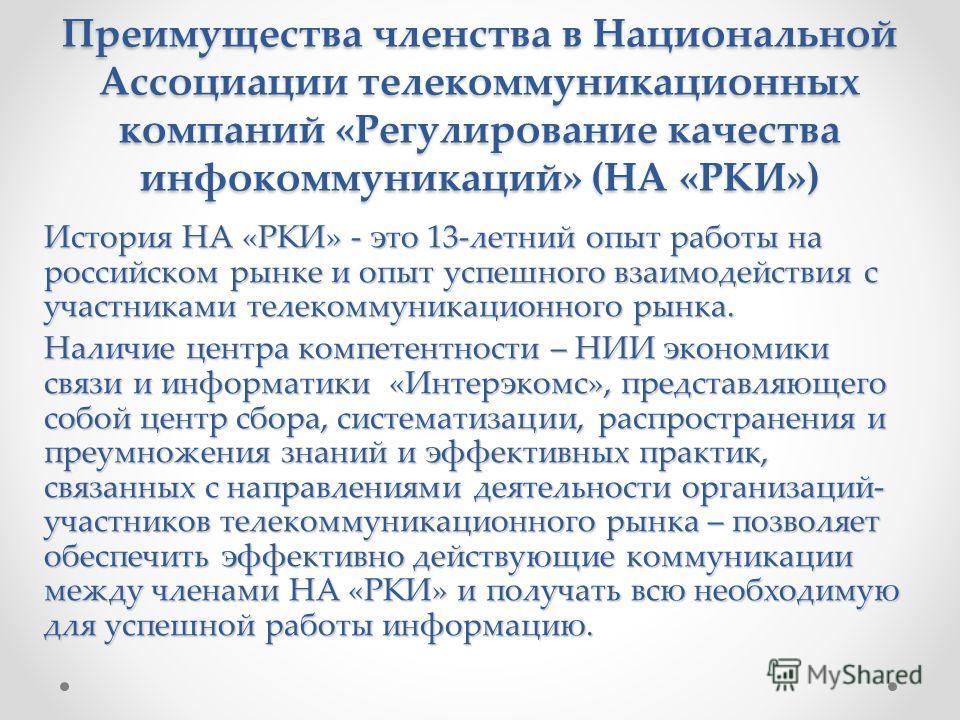 Преимущества членства в Национальной Ассоциации телекоммуникационных компаний «Регулирование качества инфокоммуникаций» (НА «РКИ») История НА «РКИ» - это 13-летний опыт работы на российском рынке и опыт успешного взаимодействия с участниками телекомм