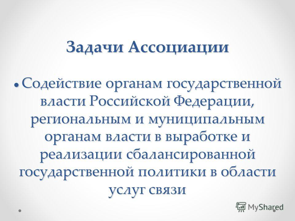 Задачи Ассоциации Содействие органам государственной власти Российской Федерации, региональным и муниципальным органам власти в выработке и реализации сбалансированной государственной политики в области услуг связи