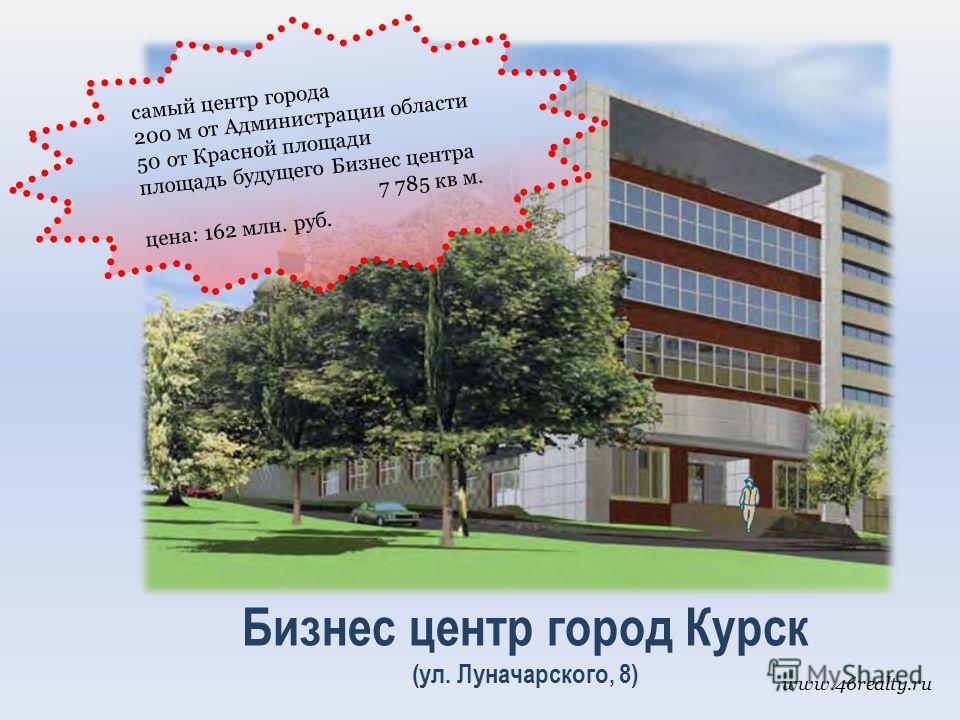 Бизнес центр город Курск (ул. Луначарского, 8) самый центр города 200 м от Администрации области 50 от Красной площади площадь будущего Бизнес центра 7 785 кв м. цена: 162 млн. руб. www.46realty.ru