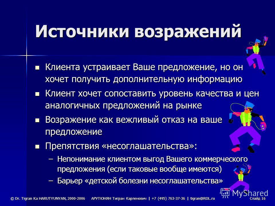 АРУТЮНЯН Тигран Карленович | +7 (495) 763-37-36 | tigran@ROL.ru © Dr. Tigran Ka HARUTYUNYAN, 2000-2006Слайд 15 Работа с возражениями «Никогда не говорите: «Нет», «Не надо», «Нельзя», «Не буду» или «Не могу». Выкиньте слово «НЕТ» из своего лексикона: