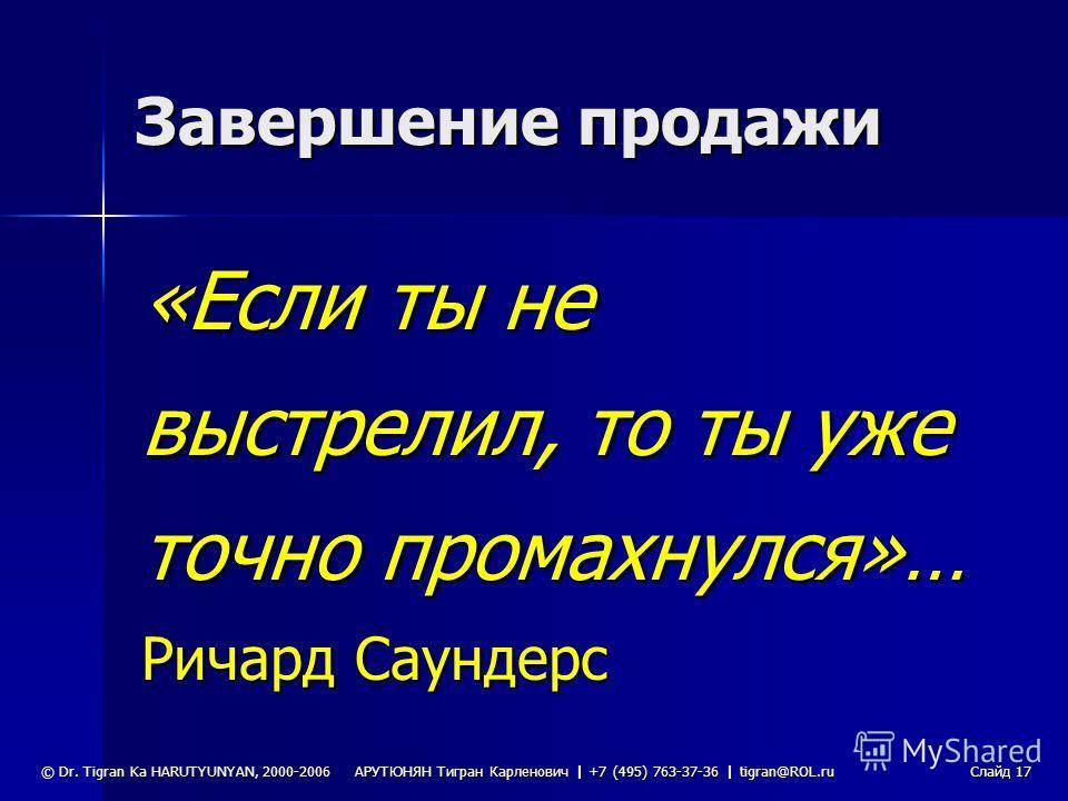 АРУТЮНЯН Тигран Карленович | +7 (495) 763-37-36 | tigran@ROL.ru © Dr. Tigran Ka HARUTYUNYAN, 2000-2006Слайд 16 Источники возражений Клиента устраивает Ваше предложение, но он хочет получить дополнительную информацию Клиента устраивает Ваше предложени