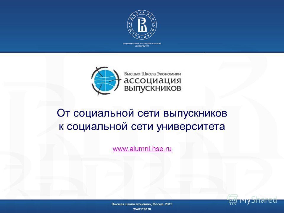 От социальной сети выпускников к социальной сети университета Высшая школа экономики, Москва, 2013 www.hse.ru www.alumni.hse.ru