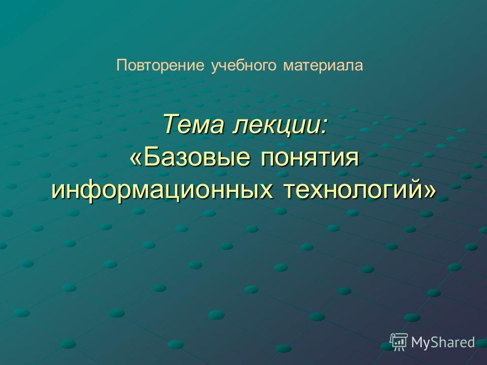 Тема лекции: «Базовые понятия информационных технологий» Повторение учебного материала