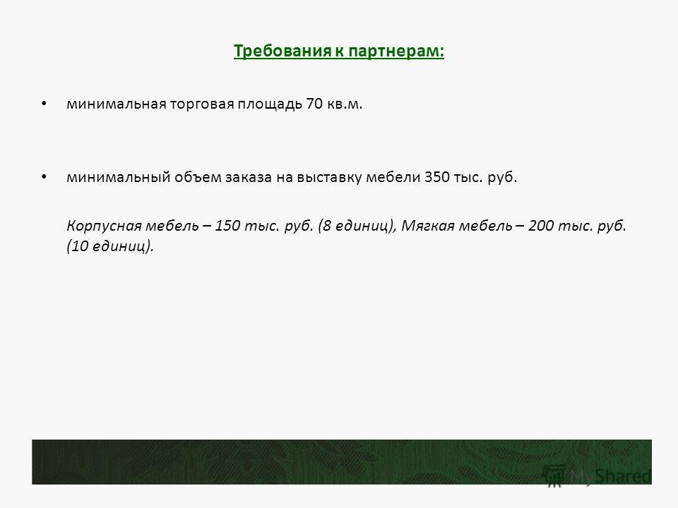 Требования к партнерам: минимальная торговая площадь 70 кв.м. минимальный объем заказа на выставку мебели 350 тыс. руб. Корпусная мебель – 150 тыс. руб. (8 единиц), Мягкая мебель – 200 тыс. руб. (10 единиц).