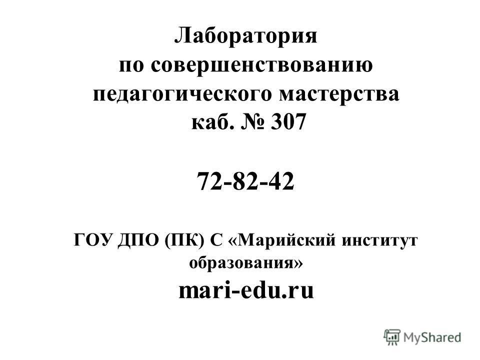Лаборатория по совершенствованию педагогического мастерства каб. 307 72-82-42 ГОУ ДПО (ПК) С «Марийский институт образования» mari-edu.ru