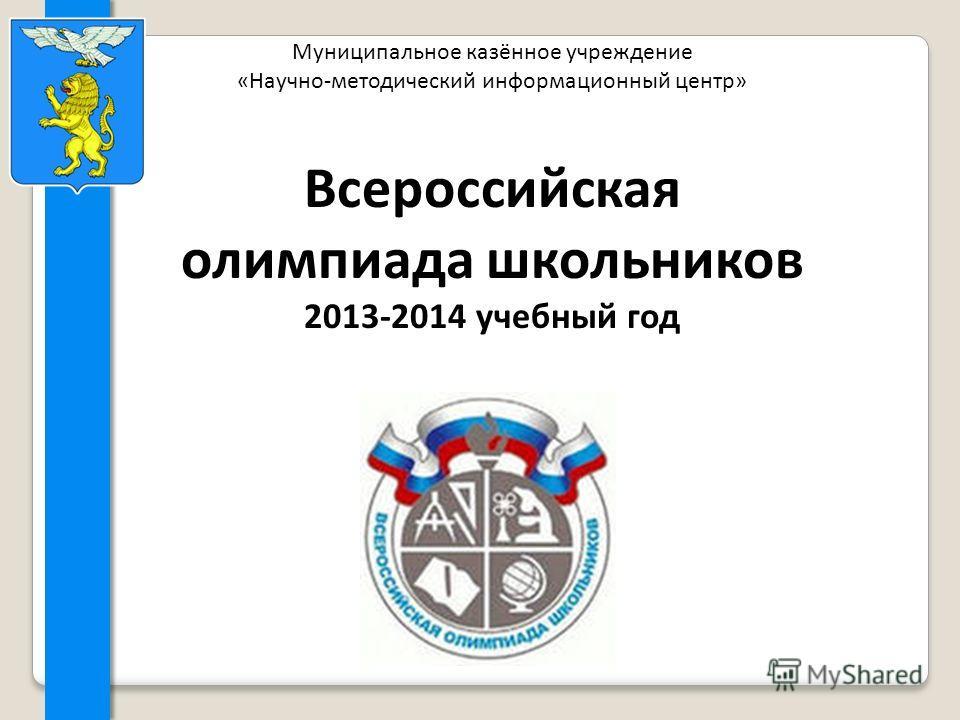 Муниципальное казённое учреждение «Научно-методический информационный центр» Всероссийская олимпиада школьников 2013-2014 учебный год