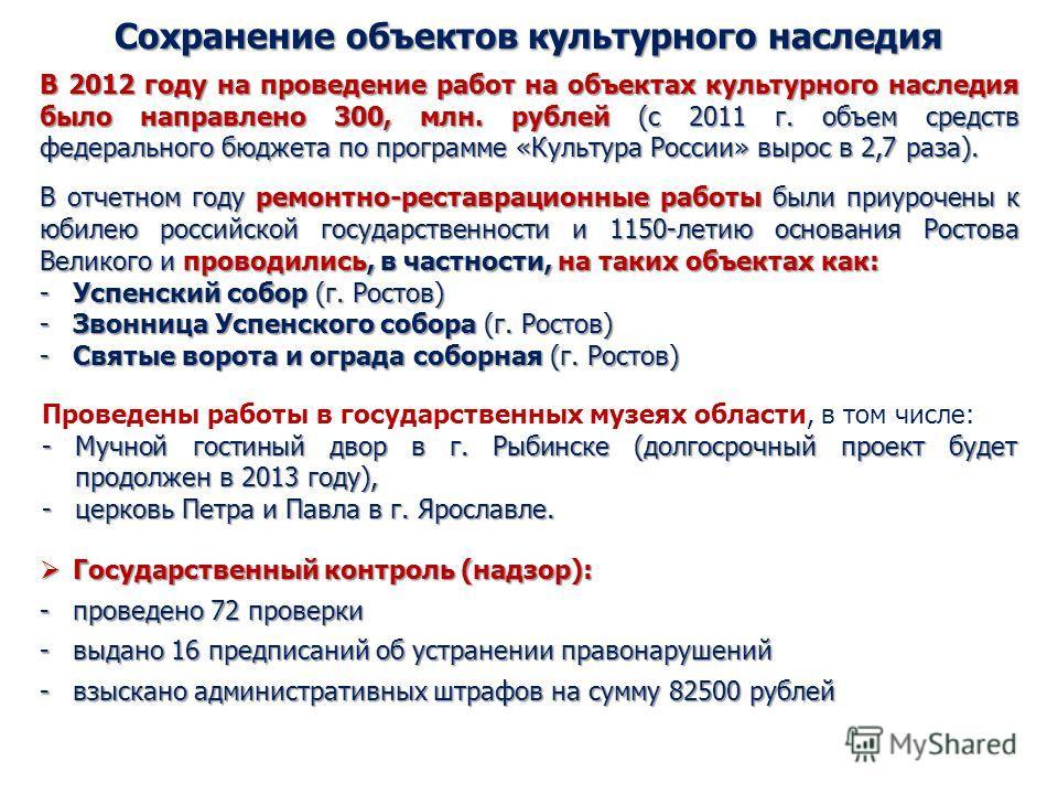 Сохранение объектов культурного наследия В 2012 году на проведение работ на объектах культурного наследия было направлено 300, млн. рублей (с 2011 г. объем средств федерального бюджета по программе «Культура России» вырос в 2,7 раза). В отчетном году