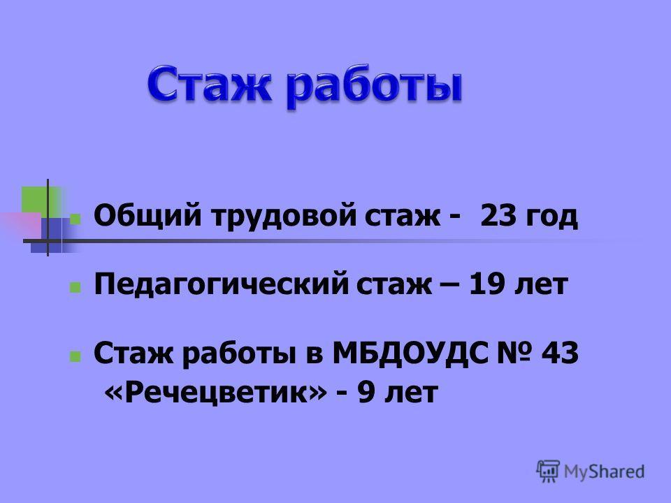 Общий трудовой стаж - 23 год Педагогический стаж – 19 лет Стаж работы в МБДОУДС 43 «Речецветик» - 9 лет