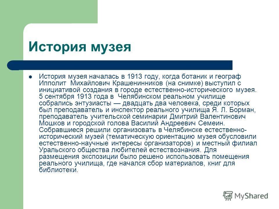 История музея История музея началась в 1913 году, когда ботаник и географ Ипполит Михайлович Крашенинников (на снимке) выступил с инициативой создания в городе естественно-исторического музея. 5 сентября 1913 года в Челябинском реальном училище собра