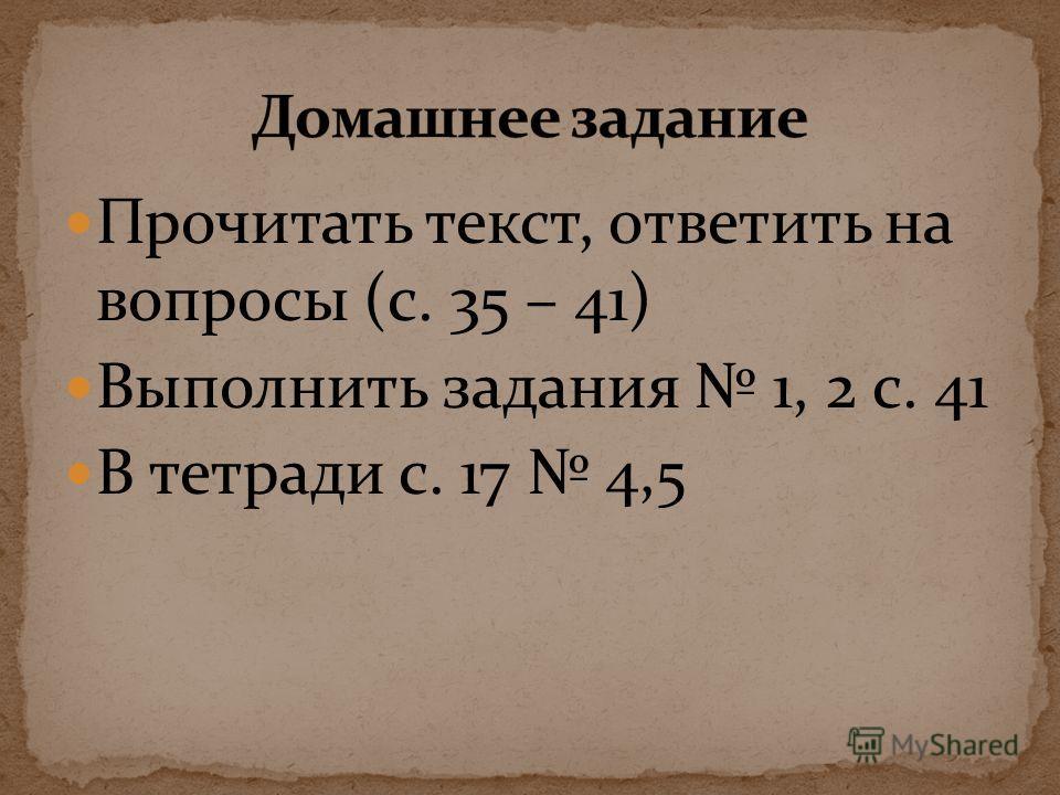 Прочитать текст, ответить на вопросы (с. 35 – 41) Выполнить задания 1, 2 с. 41 В тетради с. 17 4,5