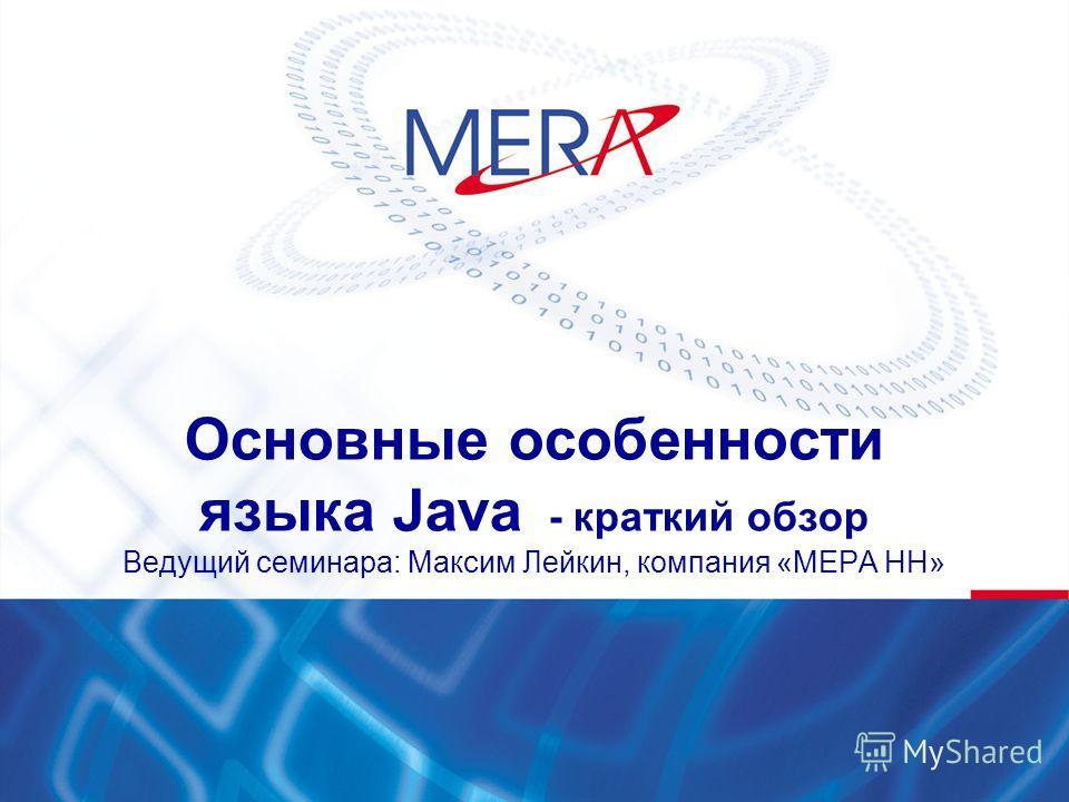 Основные особенности языка Java - краткий обзор Ведущий семинара: Максим Лейкин, компания «МЕРА НН»