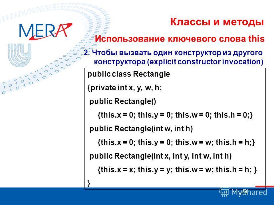 28 Классы и методы Использование ключевого слова this 2. Чтобы вызвать один конструктор из другого конструктора (explicit constructor invocation) public class Rectangle {private int x, y, w, h; public Rectangle() {this.x = 0; this.y = 0; this.w = 0;